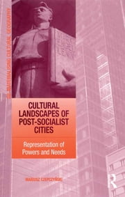 Cultural Landscapes of Post-Socialist Cities - Representation of Powers and Needs ebook by Mariusz Czepczynski