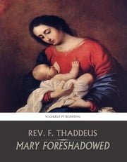 Mary Foreshadowed - Considerations on the Types and Figures of Our Blessed Lady in the Old Testament ebook by Rev. F. Thaddeus
