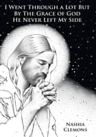 I Went Through a Lot But By The Grace of God He Never Left My Side ebook by Nashia Clemons