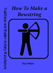 How To Make a Bowstring ebook by Roy Temple