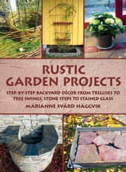 Rustic Garden Projects - Step-by-Step Backyard Décor from Trellises to Tree Swings, Stone Steps to Stained Glass ebook by Marianne  Svärd Häggvik