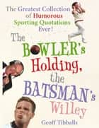 The Bowler's Holding, the Batsman's Willey - The Greatest Collection of Humorous Sporting Quotations Ever! ebook by Geoff Tibballs