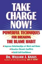 Take Charge Now! - Powerful Techniques for Breaking the Blame Habit ebook by Dr. William J. Knaus