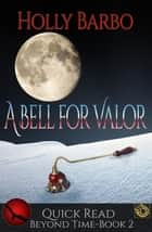 A Bell For Valor - Beyond Time, #2 ebook by Holly Barbo