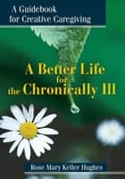 A Better Life for the Chronically Ill - A Guidebook for Creative Caregiving ebook by Rose Mary Keller Hughes