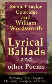 Lyrical Ballads and other Poems by Samuel Taylor Coleridge and William Wordsworth (Including Their Thoughts On Poetry Principles and Secrets) - Collections of Poetry which marked the beginning of the English Romantic movement in literature, including poems The Rime of the Ancient Mariner, The Dungeon, The Nightingale, Dejection: An Ode ebook by Samuel Taylor Coleridge,William Wordsworth
