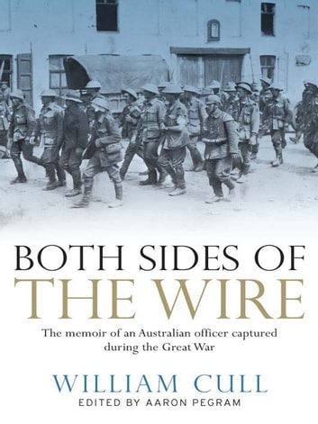 Both Sides of the Wire - The memoir of an Australian officer captured during the Great War ebook by William Cull,Aaron Pegram