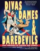Divas, Dames & Daredevils - Lost Heroines of Golden Age Comics ebook by Mike Madrid, Maria Elena Buszek, PhD