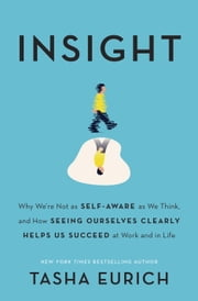Insight - Why We're Not as Self-Aware as We Think, and How Seeing Ourselves Clearly Helps Us Succeed at Work and in Life ebook by Tasha Eurich