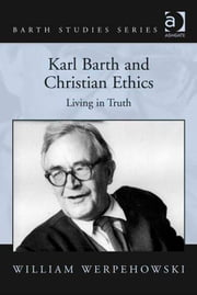 Karl Barth and Christian Ethics - Living in Truth ebook by Professor William Werpehowski,Dr Hans-Anton Drewes,Professor George Hunsinger,Revd Prof John Webster