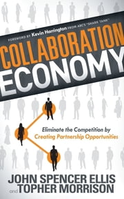 Collaboration Economy - Eliminate the Competition by Creating Partnership Opportunities ebook by John Spencer Ellis,Topher Morrison