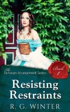 Resisting Restraint - The Victorian Arrangement Series, #1 ebook by R.G. Winter