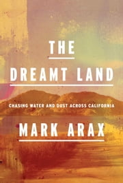 The Dreamt Land - Chasing Water and Dust Across California eBook by Mark Arax