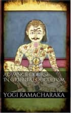 Advanced Course in Oriental Occultism ebook by Yogi Ramacharaka