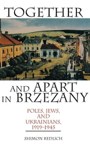 Together and Apart in Brzezany - Poles, Jews, and Ukrainians, 1919-1945 ebook by Shimon Redlich