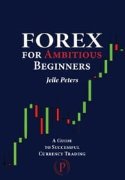 Forex for Ambitious Beginners ebook by Jelle Peters