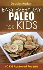 Easy Everyday Paleo for Kids: 60 Kid Approved Recipes - Specialty Cooking Series, #5 ebook by Debbie Madson