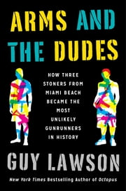 Arms and the Dudes - How Three Stoners from Miami Beach Became the Most Unlikely Gunrunners in History ebook by Guy Lawson