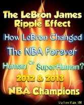 The LeBron James Ripple Effect: How LeBron Changed the NBA Forever--Human or SuperHuman? 2012 & 2013 NBA Champions ebook by Fern Kuhn