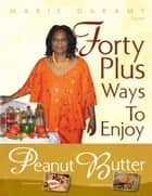 Forty Plus Ways To Enjoy Peanut Butter ebook by Marie Daramy
