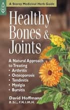 Healthy Bones & Joints - A Natural Approach to Treating Arthritis, Osteoporosis, Tendinitis, Myalgia & Bursitis ebook by David Hoffmann