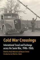 Cold War Crossings - International Travel and Exchange across the Soviet Bloc, 1940s-1960s eBook by Patryk Babiracki, Kenyon Zimmer, Patryk Babiracki,...