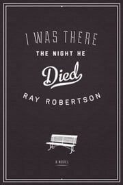 I Was There the Night He Died ebook by Ray Robertson