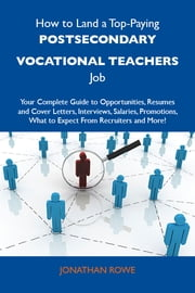 How to Land a Top-Paying Postsecondary vocational teachers Job: Your Complete Guide to Opportunities, Resumes and Cover Letters, Interviews, Salaries, Promotions, What to Expect From Recruiters and More ebook by Rowe Jonathan