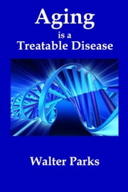 Aging is a Treatable Disease ebook by Walter Parks