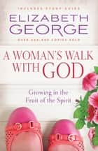 A Woman's Walk with God - Growing in the Fruit of the Spirit ebook by Elizabeth George