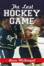 The Last Hockey Game ebook by Bruce McDougall
