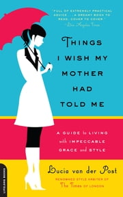 Things I Wish My Mother Had Told Me - A Guide to Living with Impeccable Grace and Style ebook by Lucia van der Post