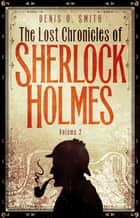 The Lost Chronicles of Sherlock Holmes, Volume 2 ebook by Denis Smith