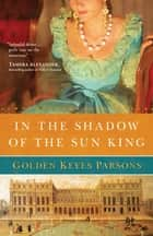 In the Shadow of the Sun King - A Darkness to Light novel (Book 1) ebook by Golden Keyes Parsons