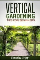 Vertical Gardening Tips For Beginners ebook by Timothy Tripp