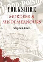 Yorkshire Murders & Misdemeanours ebook by Stephen Wade