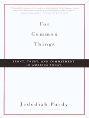For Common Things - Irony, Trust, and Commitment in America Today ebook by Jedediah Purdy