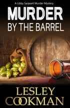 Murder by the Barrel - A Libby Sarjeant Murder Mystery ebook by Lesley Cookman