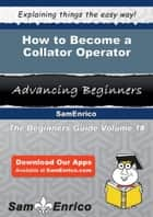 How to Become a Collator Operator - How to Become a Collator Operator ebook by Yessenia Whipple