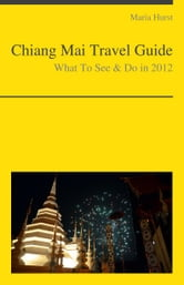 Chiang Mai, Thailand Travel Guide - What To See & Do ebook by Maria Hurst