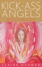 Kick-Ass Angels: The Dynamic Approach to Working with Angels to Improve Your Life ebook by Claire Nahmad