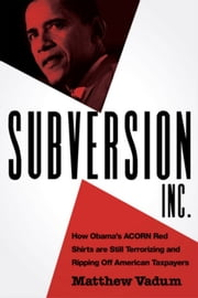 Subversion, Inc. - How Obama's ACORN Red Shirts Are Still Terrorizing and Ripping Off American Taxpayers ebook by Matthew Vadum