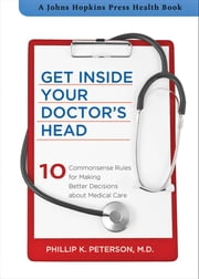 Get Inside Your Doctor's Head - Ten Commonsense Rules for Making Better Decisions about Medical Care ebook by Phillip K. Peterson