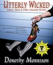 Utterly Wicked: Curses, Hexes & Other Unsavory Notions ebook by Dorothy Morrison