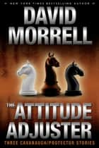 The Attitude Adjuster - Three Cavanaugh/Protector Stories ebook by David Morrell