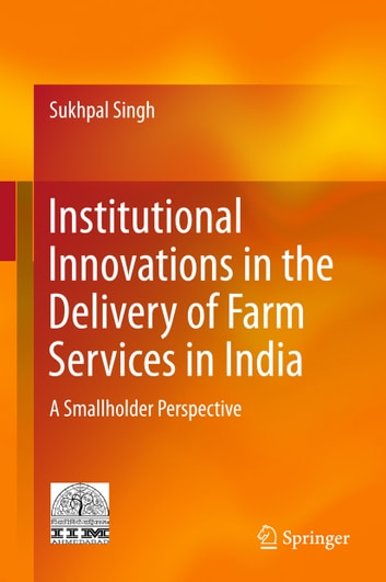 Institutional Innovations in the Delivery of Farm Services in India - A Smallholder Perspective ebook by Sukhpal Singh