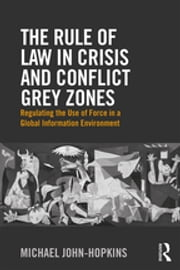 The Rule of Law in Crisis and Conflict Grey Zones - Regulating the Use of Force in a Global Information Environment ebook by Michael John-Hopkins