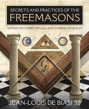 Secrets and Practices of the Freemasons: Sacred Mysteries Rituals and Symbols Revealed ebook by Jean-Louis De Biasi