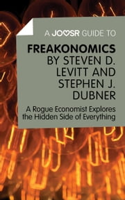 A Joosr Guide to… Freakonomics by Steven D. Levitt & Stephen J. Dubner: A Rogue Economist Explores the Hidden Side of Everything ebook by Joosr