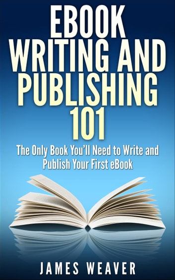 EBook Writing and Publishing 101: The Only Book You'll Need to Write and Publish Your First eBook ebook by James Weaver